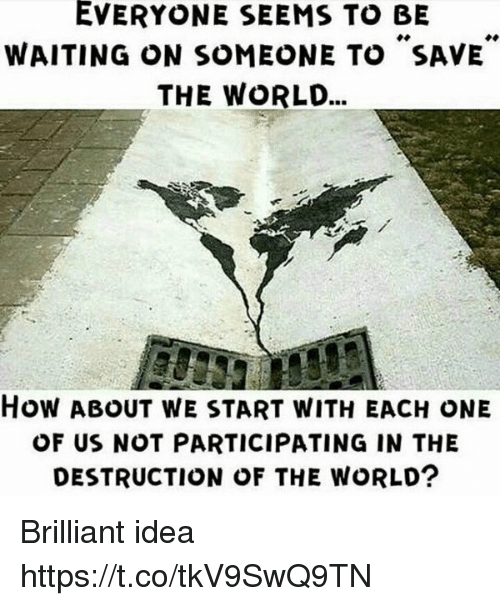 Waiting On Someone: EVERYONE SEEMS TO BE  WAITING ON SOMEONE TO SAVE  THE WORLD...  How ABOUT WE START WITH EACH ONE  OF US NOT PARTICIPATING IN THE  DESTRUCTION OF THE WORLD? Brilliant idea https://t.co/tkV9SwQ9TN