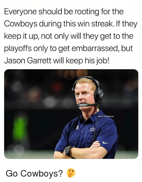 Keep It Up: Everyone should be rooting for the  Cowboys during this win streak.If they  keep it up, not only will they get to the  playoffs only to get embarrassed, but  Jason Garrett will keep his job!  ONFLHateMemes Go Cowboys? 🤔