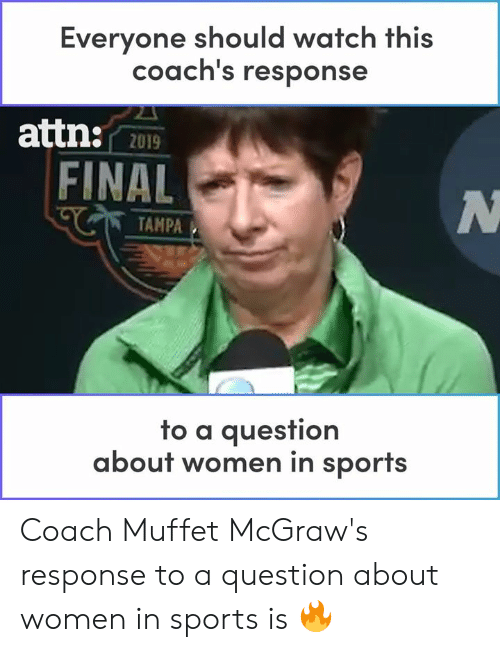 Memes, Sports, and Watch: Everyone should watch this  coach's response  attn:  2019  FINAL  TAMPA  fo a auesfion  about women in sports Coach Muffet McGraw's response to a question about women in sports is 🔥