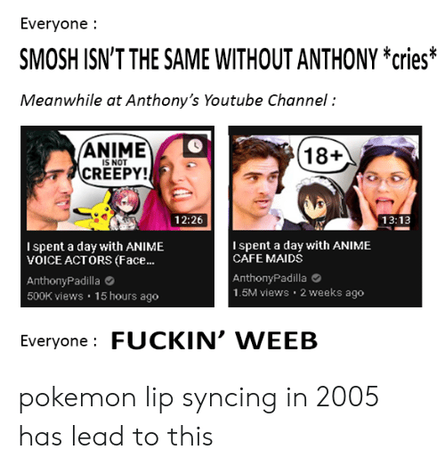 Anime, Creepy, and Pokemon: Everyone  SMOSH ISN'T THE SAME WITHOUT ANTHONY *cries  Meanwhile at Anthony's Youtube Channel  ANIME  IS NOT  18+  CREEPY!  13:13  12:26  Ispent a day with ANIME  VOICE ACTORS (Face..  Ispent a day with ANIME  CAFE MAIDS  AnthonyPadilla  1.5M views 2 weeks ago  AnthonyPadilla  500K views 15 hours ago  Everyone FUCKIN' WEEB pokemon lip syncing in 2005 has lead to this