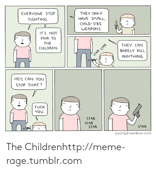 Its Not Fair: EVERYONE STOP  THEY ONLY  FIGHTING.  HAVE SMALL,  CHILD-SIZE  WEAPONS.  IT'S NOT  FAIR TO  THE  THEY CAN  CHILDREN.  BARELY KILL  STAB STAB  ANYTHING.  HEY, CAN YOU  STOP THAT ?  FUCK  You.  STAB  STAB  STAB  STAB  poorlydrawnlines.com The Childrenhttp://meme-rage.tumblr.com