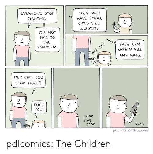 Its Not Fair: EVERYONE STOP  THEY ONLY  FIGHTING.  HAVE SMALL,  CHILD-SIZE  WEAPONS  IT'S NOT  FAIR TO  THE  CHILDREN  THEY CAN  BARELY KILL  STAB STAB  ANYTHING  HEY CAN YOU  STOP THAT?  FUCK  YOU  STAB  STAB  STAB  STAB  poorlydrawnlines.com pdlcomics:  The Children