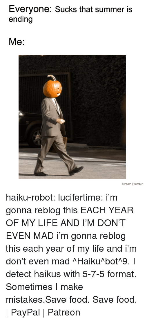 Food, Life, and Tumblr: Everyone: Sucks that summer is  ending  Me:  Stream I Tumblr haiku-robot:  lucifertime: i'm gonna reblog this EACH YEAR OF MY LIFE AND I'M DON'T EVEN MAD  i'm gonna reblog this each year of my life and i'm don't even mad ^Haiku^bot^9. I detect haikus with 5-7-5 format. Sometimes I make mistakes.Save food. Save food. | PayPal | Patreon