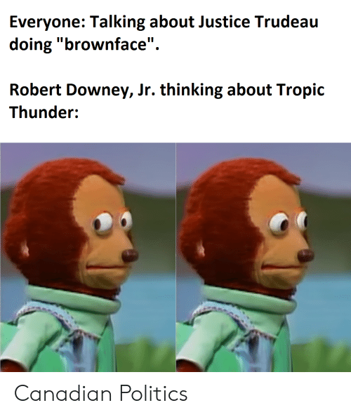 "Robert Downey Jr.: Everyone: Talking about Justice Trudeau  doing ""brownface""  Robert Downey, Jr. thinking about Tropic  Thunder: Canadian Politics"
