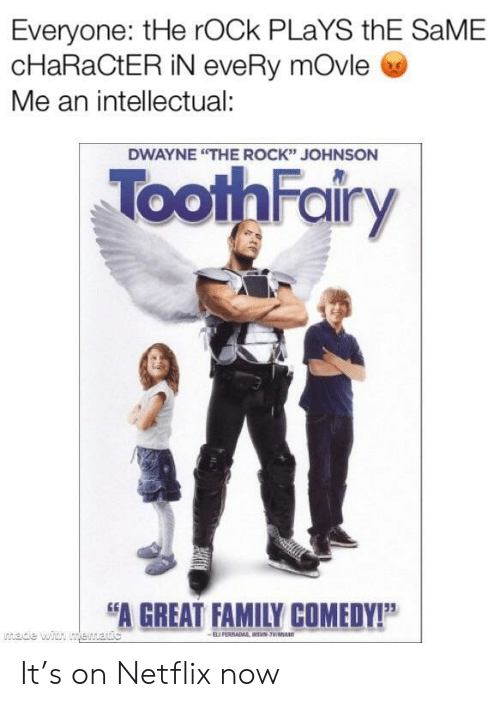 "Rock Johnson: Everyone: tHe rOCk PLaYS thE SaME  cHaRaCtER iN eveRy mOvle  Me an intellectual:  DWAYNE ""THE ROCK"" JOHNSON  ToothFairy  A GREAT FAMILY COMEDY!P It's on Netflix now"