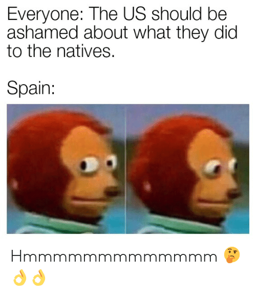 Spain, Dic, and They: Everyone: The US should be  ashamed about what they dic  to the natives.  Spain: Hmmmmmmmmmmmmm 🤔👌👌