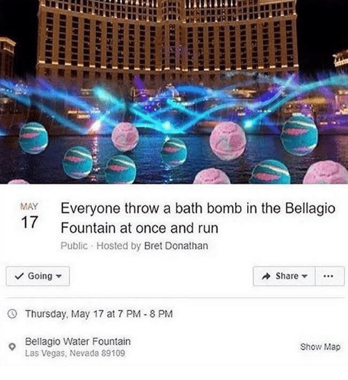 Bath bomb: Everyone throw a bath bomb in the Bellagio  Fountain at once and run  Public Hosted by Bret Donathan  MAY  Going  Share ..  Thursday, May 17 at 7 PM-8 PM  Bellagio Water Fountain  Las Vegas, Nevada 89109  Show Map
