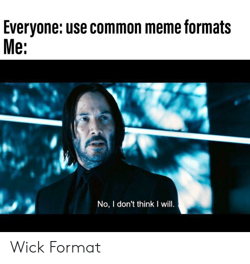 Formats: Everyone: use common meme formats  Me:  No, I don't think I will. Wick Format