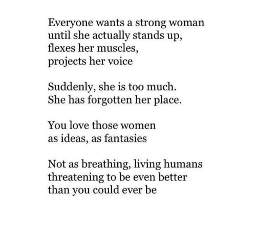 Flexes: Everyone wants a strong woman  until she actually stands up,  flexes her muscles,  projects her voice  Suddenly, she is too much.  She has forgotten her place.  You love those women  as ideas, as fantasies  Not as breathing, living humans  threatening to be even better  than you could ever be