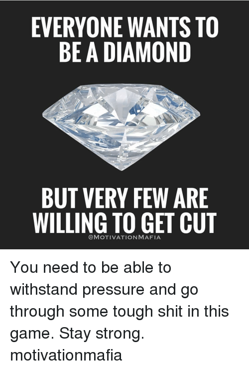 Withstanded: EVERYONE WANTS TO  BE A DIAMOND  BUT VERY FEW ARE  WILLING TO GET CUT  CA MOTIVATION MAFIA You need to be able to withstand pressure and go through some tough shit in this game. Stay strong. motivationmafia
