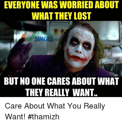 no-one-care: EVERYONE WASWORRIED ABOUT  WHAT THEY LOST  SINGLE  BUT NO ONE CARES ABOUT WHAT  THEY REALLY WANT. Care About What You Really Want!  #thamizh