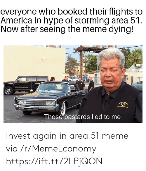 Lied To: everyone who booked their flights to  America in hype of storming area 51  Now after seeing the meme dying!  Those bastards lied to me Invest again in area 51 meme via /r/MemeEconomy https://ift.tt/2LPjQON
