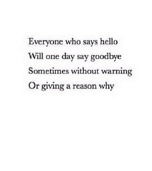 who says: Everyone who says hello  Will one day say goodbye  Sometimes without warning  Or giving a reason why https://iglovequotes.net/