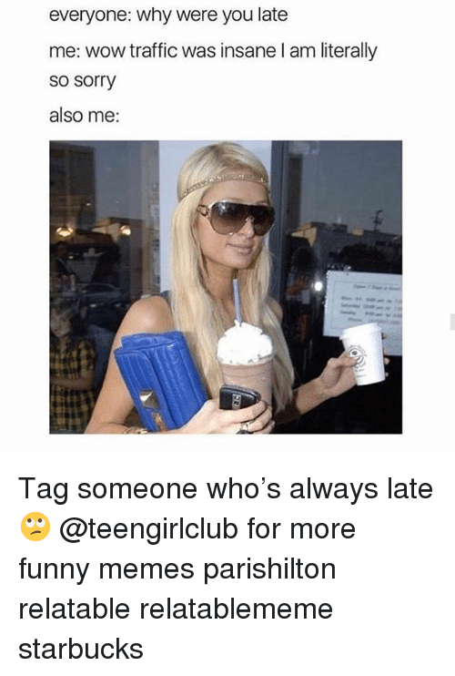 parishilton: everyone: why were you late  me: wow traffic was insane l am literally  so sorry  also me: Tag someone who's always late 🙄 @teengirlclub for more funny memes parishilton relatable relatablememe starbucks