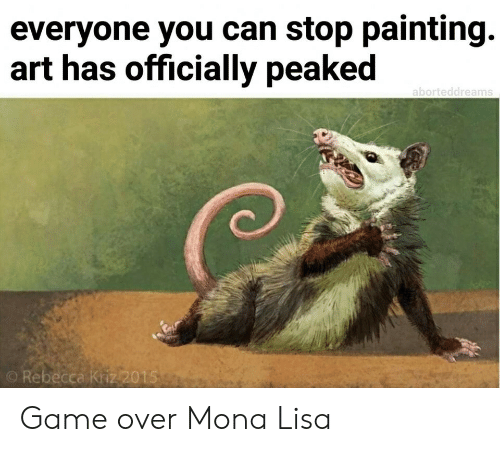 rebecca: everyone you can stop painting.  art has officially peaked  aborteddreams  O Rebecca Kriz2015 Game over Mona Lisa