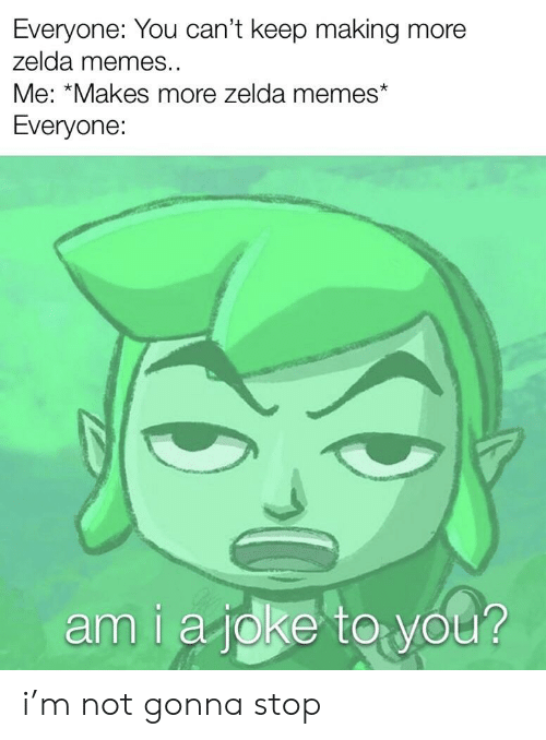 Zelda Memes: Everyone: You can't keep making more  zelda memes..  Me: *Makes more zelda memes  Everyone:  amiajoke to you? i'm not gonna stop