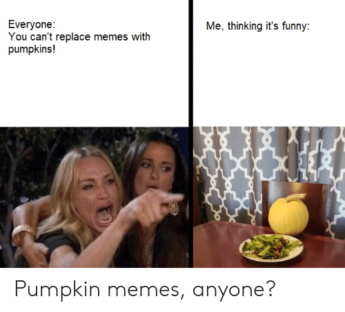Its Funny: Everyone:  You can't replace memes with  pumpkins!  Me, thinking it's funny: Pumpkin memes, anyone?