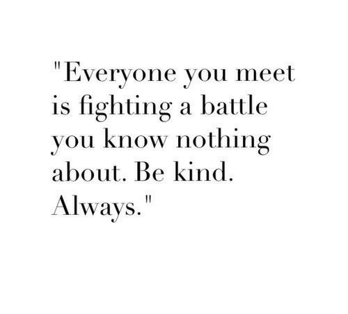 """Is Fighting: """"Everyone you meet  is fighting a battle  vou know nothing  about. Be kind.  Always."""