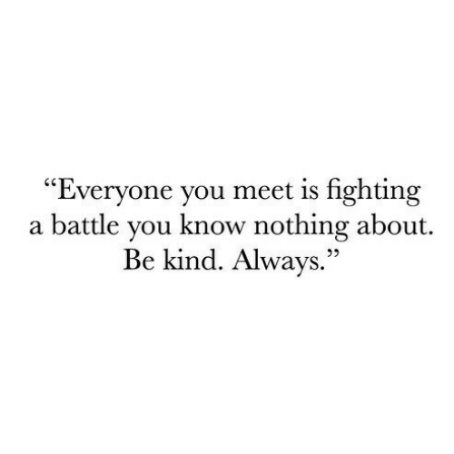 """Is Fighting: Everyone you meet is fighting  a battle vou know nothing about  Be kind. Always."""""""