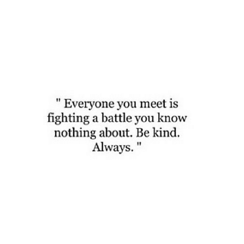 """Is Fighting: """" Everyone you meet is  fighting a battle you know  nothing about. Be kind.  Always."""""""