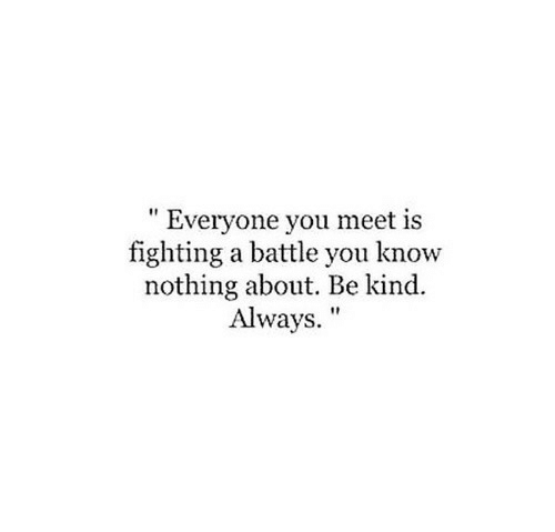 """Is Fighting: """" Everyone you meet is  fighting a battle you know  nothing about. Be kind.  Always."""