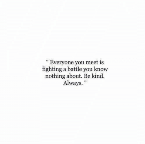 "Fighting, You, and You Know Nothing: "" Everyone you meet is  fighting a battle you know  nothing about. Be kind.  Always."""