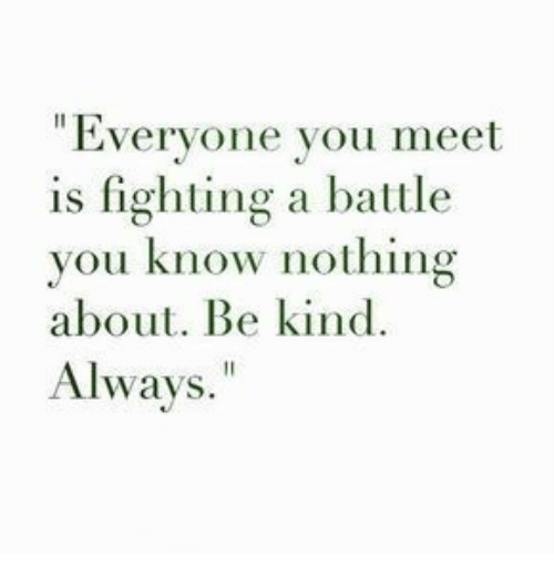 """Is Fighting: """"Everyone you meet  is fighting a battle  you know nothing  about. Be kind.  Always."""