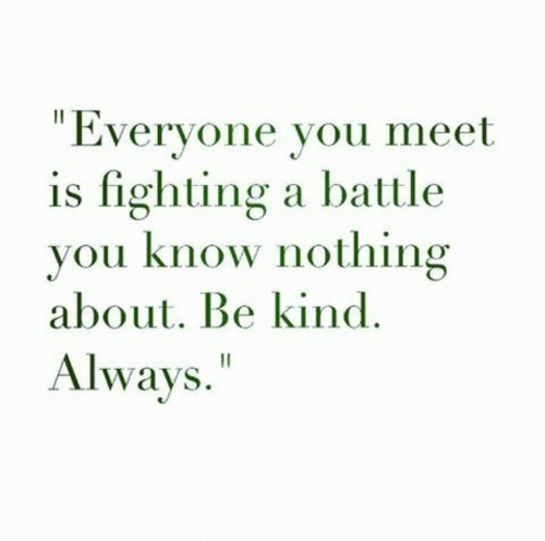 """Is Fighting: """"Everyone you meet  is fighting a battle  you know nothing  about. Be kind  Always."""