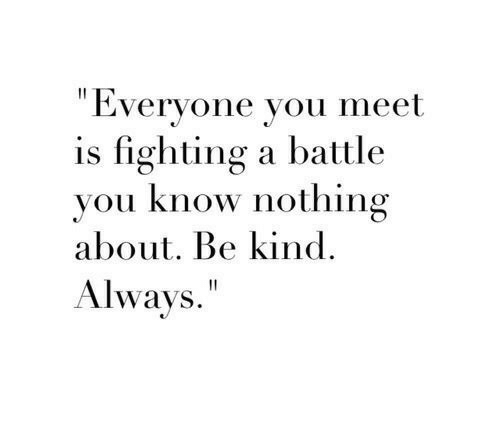 """Is Fighting: """"Everyone you meet  is fighting a battle  you know nothing  about. Be kind  Always."""""""