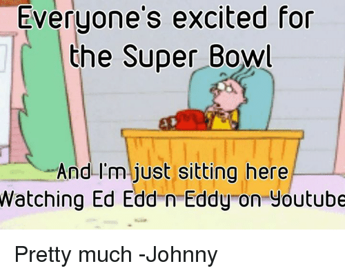 Excits: Everyone's excited for  the Super Bowl  And I'm just sitting here  Watching Ed Edd n Eddy on youtube Pretty much -Johnny