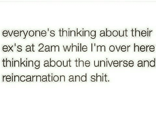 Ex's: everyone's thinking about their  ex's at 2am while I'm over here  thinking about the universe and  reincarnation and shit.