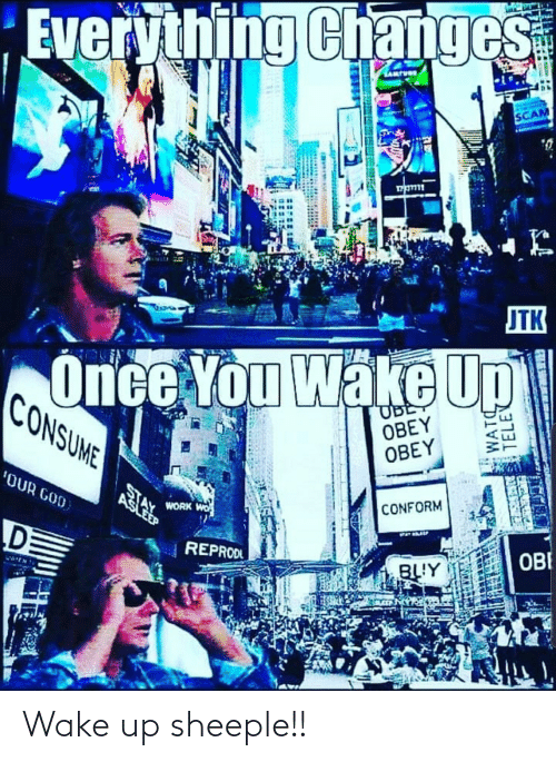 obe: Everything Changes  SCAM  JTK  Once You Wake Up  CONSUME  UBE  OBEY  OBEY  'OUR GOD  WORK WO  CONFORM  REPRODL  OBE  BLY  WATC  TELEV Wake up sheeple!!