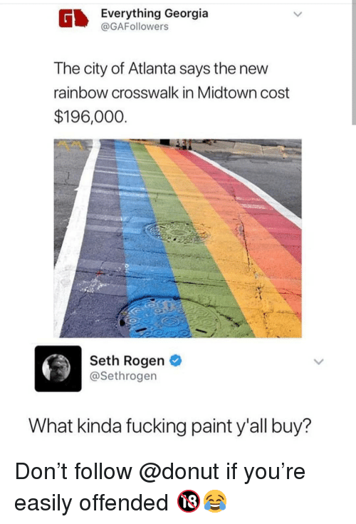 Seth Rogen: Everything Georgia  @GAFollowers  The city of Atlanta says the new  rainbow crosswalk in Midtown cost  $196,000  Seth Rogen  @Sethrogen  What kinda fucking paint y'all buy? Don't follow @donut if you're easily offended 🔞😂