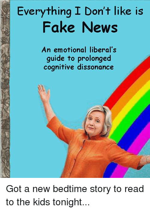 Memes, 🤖, and Liberal: Everything I Don't like is  Fake News  An emotional liberal's  guide to prolonged  cognitive dissonance Got a new bedtime story to read to the kids tonight...