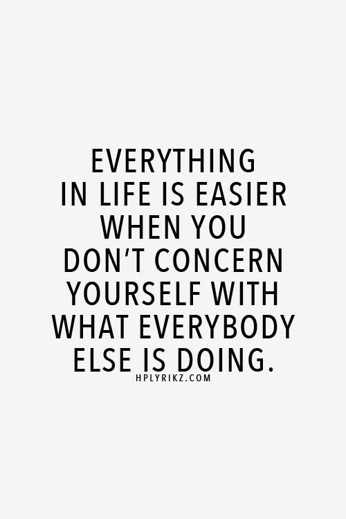 Life, Com, and You: EVERYTHING  IN LIFE IS EASIER  WHEN YOU  DON'T CONCERN  YOURSELF WITH  WHAT EVERYBODY  ELSE IS DOING  HPLYRIKZ.COM