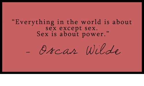 Everything in the world is about sex except sex sex is about power