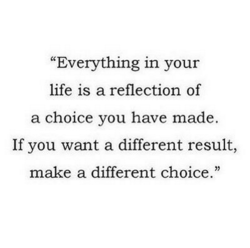 "Your Life Is A: ""Everything in your  life is a reflection of  a choice you have made.  If you want a different result,  make a different choice."""