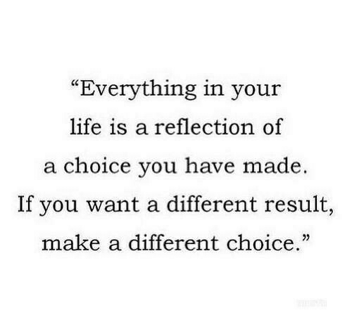 "Your Life Is A: ""Everything in your  life is a reflection of  a choice you have made.  If you want a different result,  make a different choice."