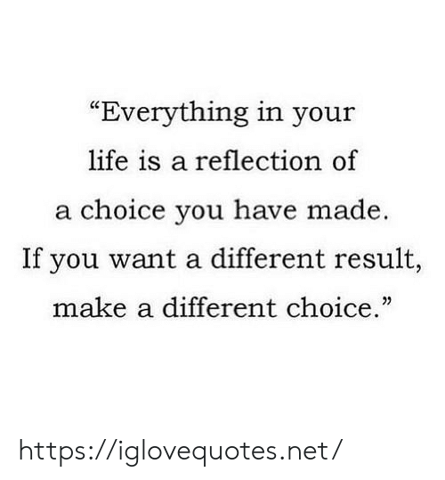 "Your Life Is A: ""Everything in your  life is a reflection of  a choice you have made  If you want a different result,  make a different choice."" https://iglovequotes.net/"