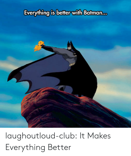 Batman, Club, and Tumblr: Everything is better with Batman... laughoutloud-club:  It Makes Everything Better