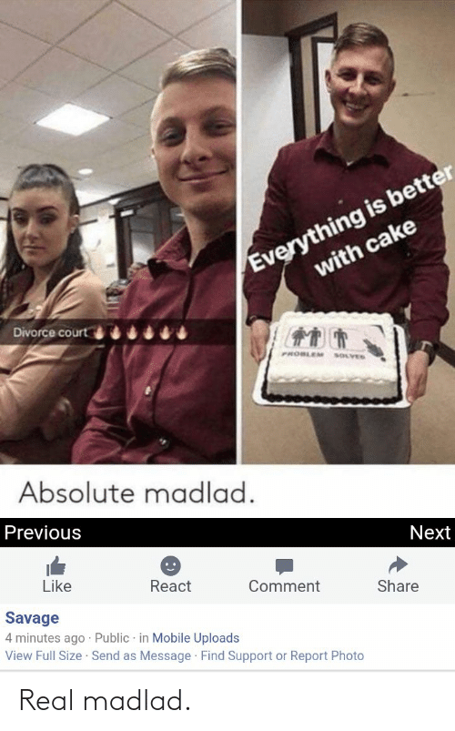 Savage, Cake, and Mobile: Everything is better  with cake  Divorce court  PROBLEM SOLVED  Absolute madlad.  Previous  Next  Like  React  Comment  Share  Savage  4 minutes ago · Public in Mobile Uploads  View Full Size Send as Message Find Support or Report Photo Real madlad.