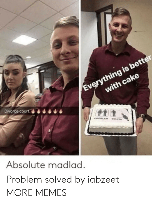 Dank, Memes, and Target: Everything is better  with cake  Divorce court  PROBLEM  SOLVED  Absolute madlad. Problem solved by iabzeet MORE MEMES