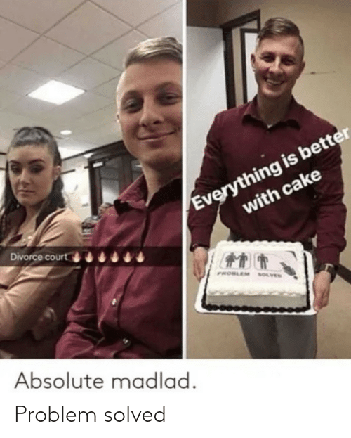 Cake, Divorce, and Court: Everything is better  with cake  Divorce court  PROBLEM  SOLVED  Absolute madlad. Problem solved