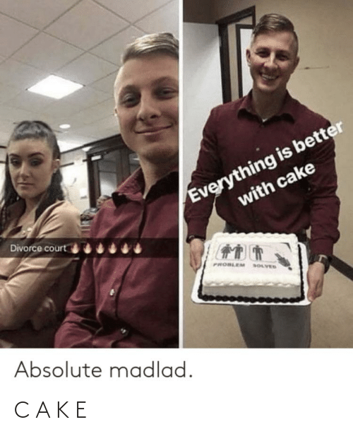 Cake, Divorce, and Court: Everything is better  with cake  Divorce court  PROBLEM SOLVES  Absolute madlad. C A K E