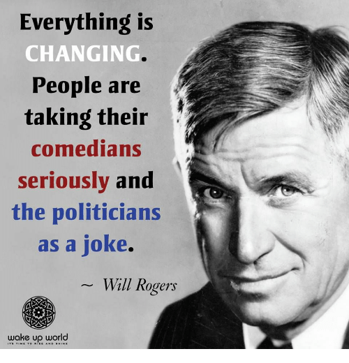 World, Politicians, and Will Rogers: Everything is  CHANGING  People are  taking their  comedians  seriouslv and  the politicians  as a joke.  Will Rogers  wake up world