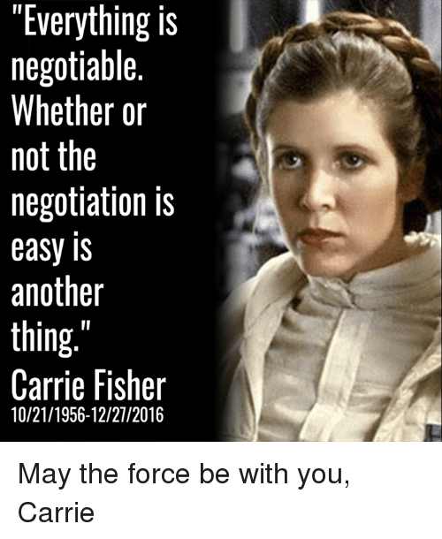 """the negotiator: """"Everything is  negotiable.  Whether or  not the  negotiation is  easy IS  another  thing  Carrie Fisher  10/21/1956-12/27/2016 May the force be with you, Carrie"""