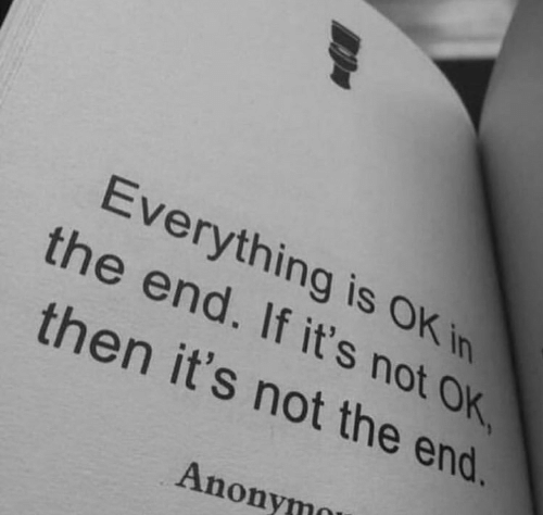 In the End, The End, and Everything: Everything is OK in  the end. If it's not OK  then it's not the end.  Anonymo