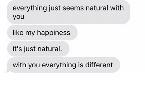 Happiness, You, and Like: everything just seems natural with  you  like my happiness  it's just natural.  with you everything is different