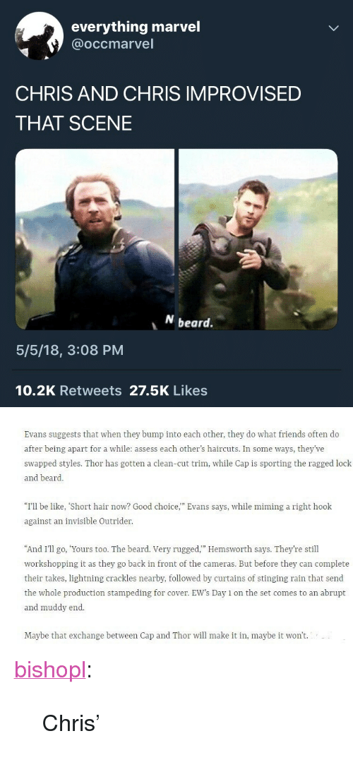 """Muddy: everything marvel  @occmarvel  CHRIS AND CHRIS IMPROVISED  THAT SCENE  beard.  5/5/18, 3:08 PM  10.2K Retweets 27.5K Likes   Evans suggests that when they bump into each other, they do what friends often do  after being apart for a while: assess each other's haircuts. In some ways, they've  swapped styles. Thor has gotten a clean-cut trim, while Cap is sporting the ragged lock  and beard.  """"I'll be like, """"Short hair now? Good choice,"""" Evans says, while mining a right hook  against an invisible Outrider  And I'II o, Yours too. The beard. Very rugged."""" Hemsworth says. They're still  workshopping it as they go back in front of the cameras. But before they can complete  their takes, lightning crackles nearby, followed by curtains of stinging rain that send  the whole production stampeding for cover. EW's Day 1 on the set comes to an abrupt  and muddy end  Maybe that exchange between Cap and Thor will make it in, maybe it won't. <p><a href=""""https://bishopl.tumblr.com/post/173646648908/chris"""" class=""""tumblr_blog"""">bishopl</a>:</p>  <blockquote><p>Chris'</p></blockquote>"""