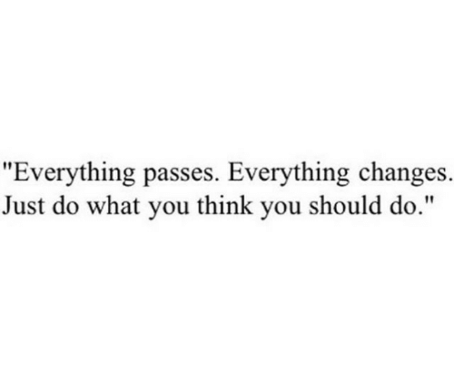 """Think, You, and What: """"Everything passes. Everything changes.  Just do what you think you should do."""""""